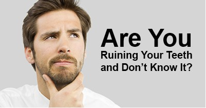 Are You Ruining Your Teeth and Don't Know It?
