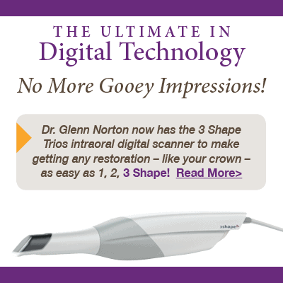The Ultimate in Digital Technology No More Gooey Impressions! Dr. Glenn Norton now has the 3 Shape Trios intraoral digital scanner to make getting any restoration - like your crown - as wasy as 1,2,3 SHape! Read more.